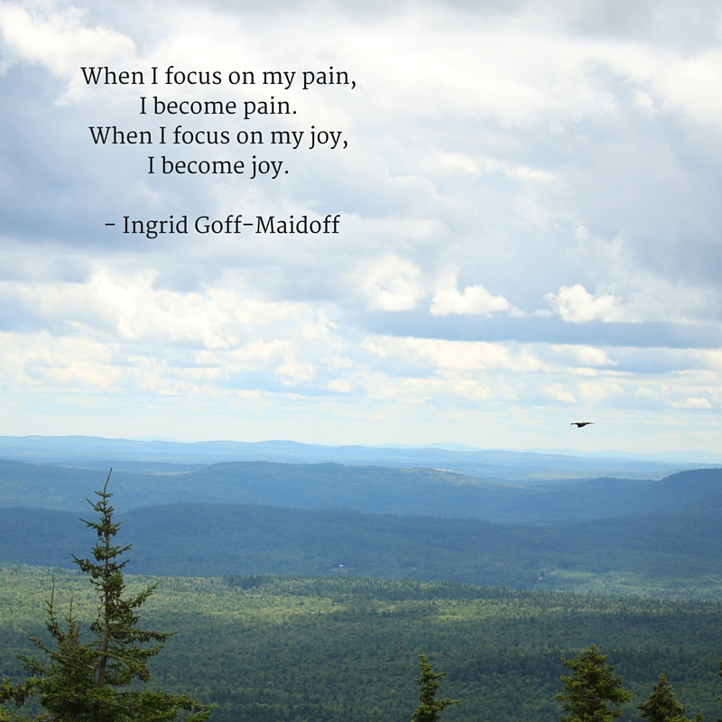 When I focus on my pain, I become pain. When I focus on my joy, I become joy. - Ingrid Goff-Maidoff